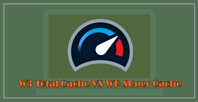 W3 Total Cache vs WP Super Cache - Which One You Should Choose